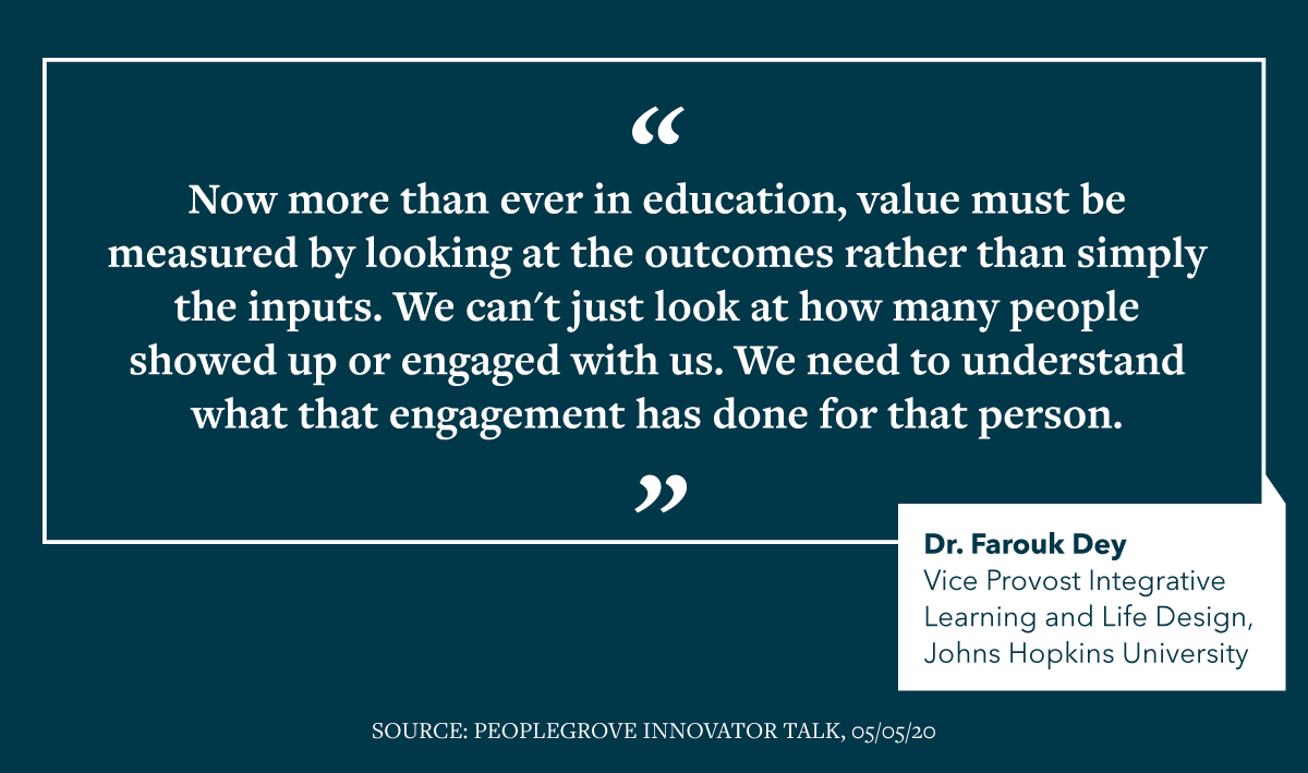 "Quote from Dr. Farouk Dey: ""No more than ever in education, value must be measured by looking at the outcomes rather than simply the inputs. We can't just look at how many people showed up or engaged with us. We need to understand what the engagement has done for that person."""